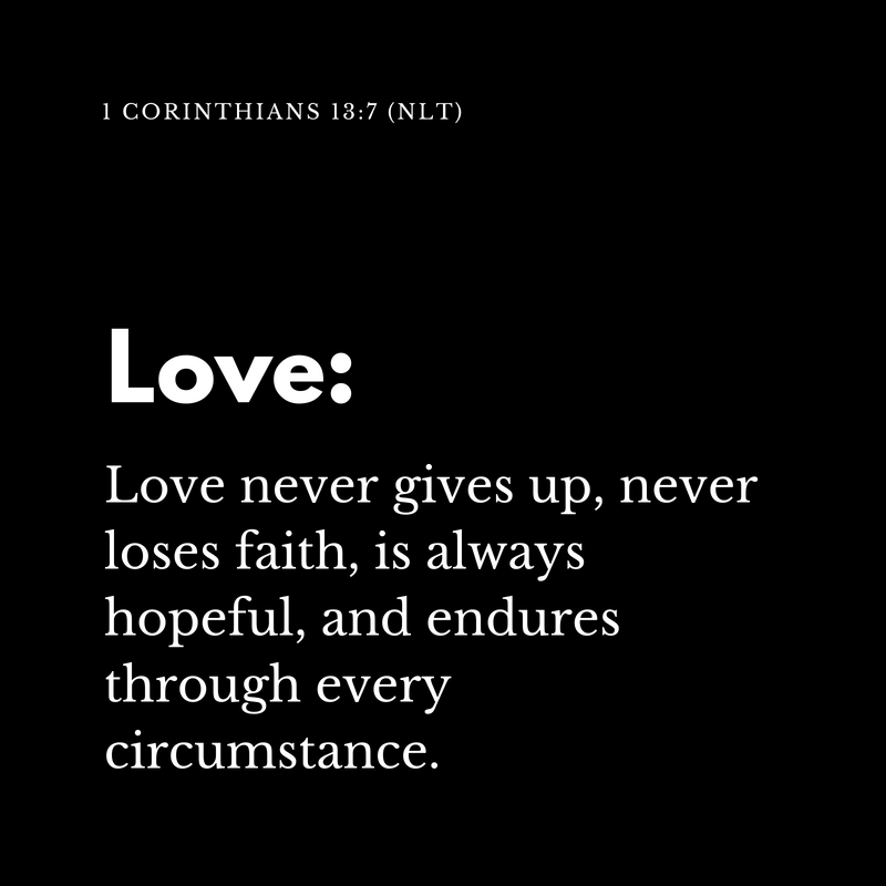 Love never gives up, never loses faith, is always hopeful, and endures through every circumstance. (1)
